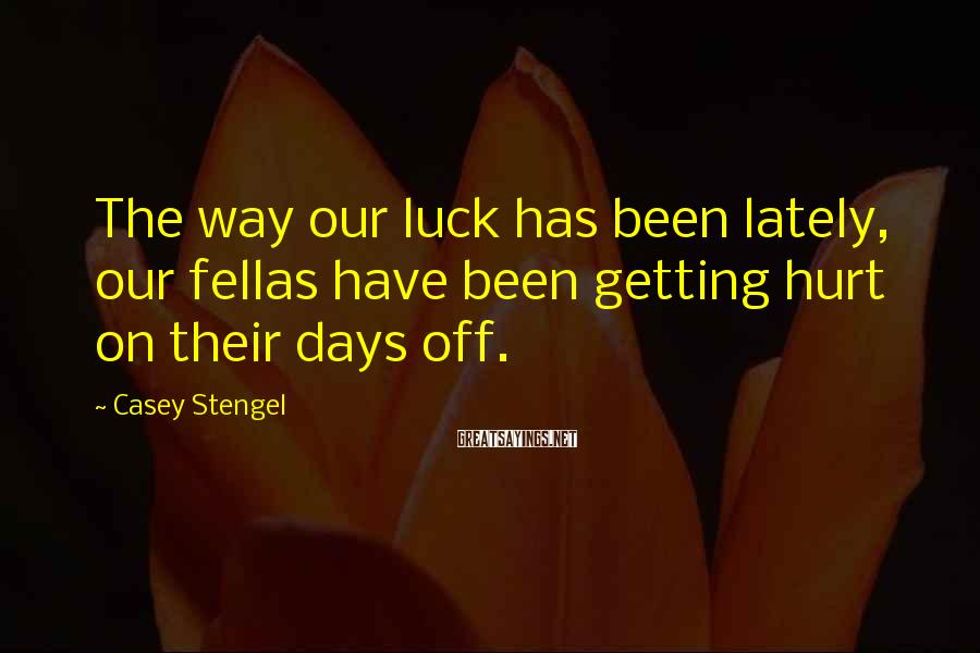 Casey Stengel Sayings: The way our luck has been lately, our fellas have been getting hurt on their