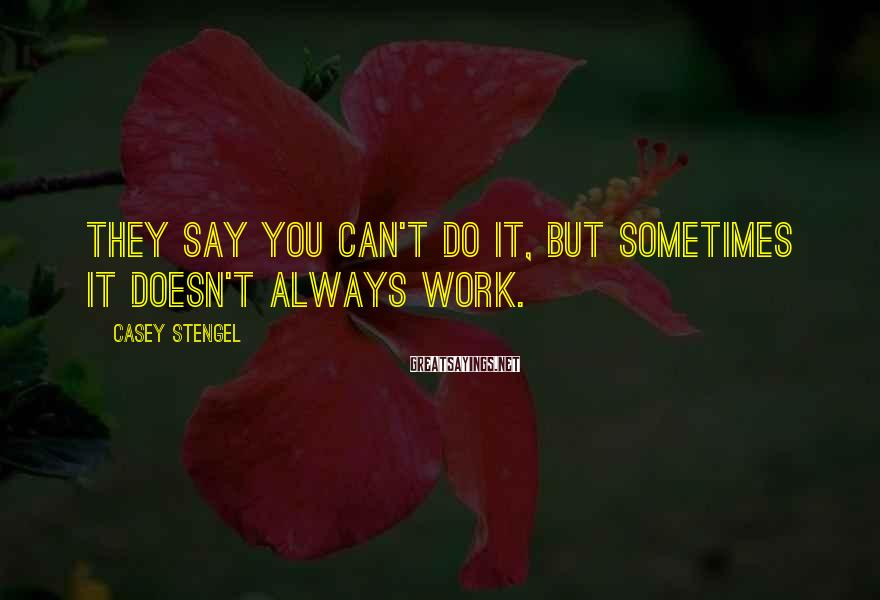 Casey Stengel Sayings: They say you can't do it, but sometimes it doesn't always work.