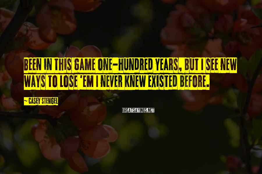 Casey Stengel Sayings: Been in this game one-hundred years, but I see new ways to lose 'em I