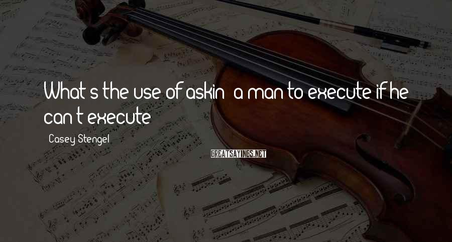 Casey Stengel Sayings: What's the use of askin' a man to execute if he can't execute?