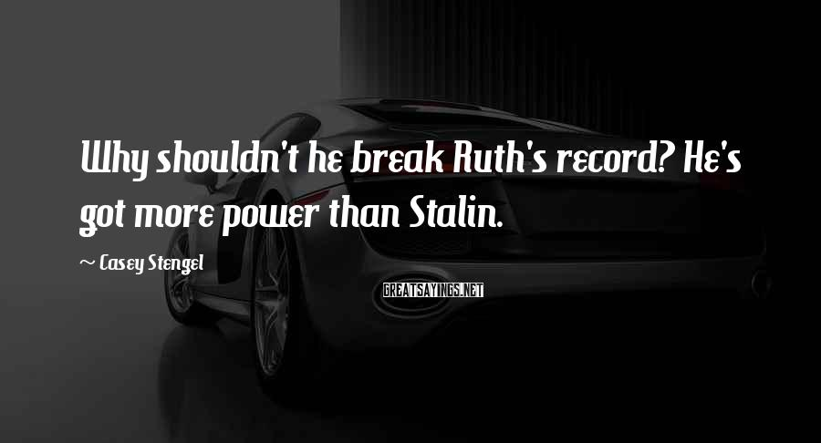 Casey Stengel Sayings: Why shouldn't he break Ruth's record? He's got more power than Stalin.
