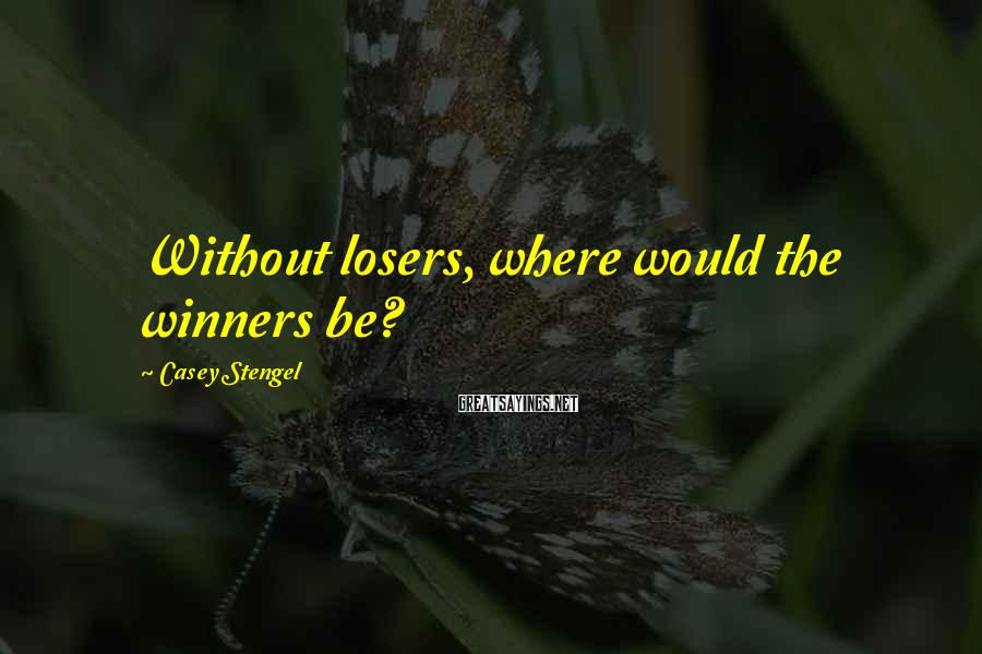 Casey Stengel Sayings: Without losers, where would the winners be?