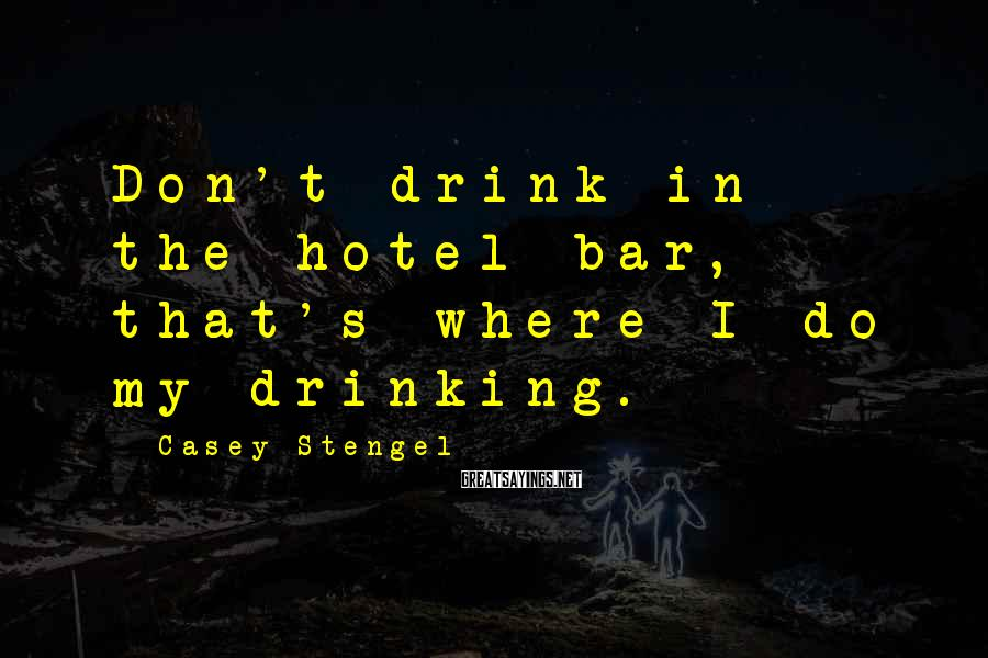 Casey Stengel Sayings: Don't drink in the hotel bar, that's where I do my drinking.