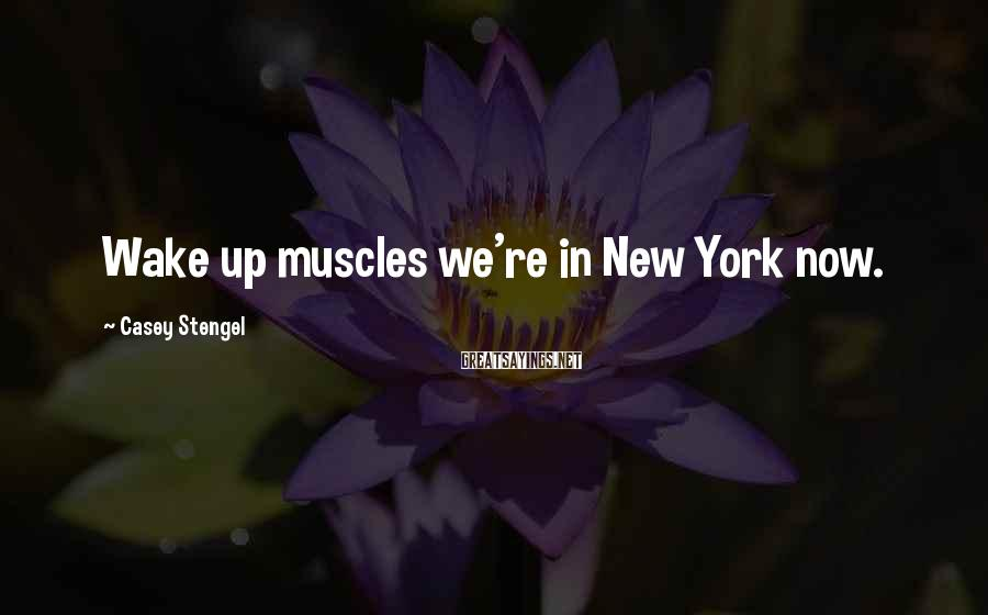 Casey Stengel Sayings: Wake up muscles we're in New York now.