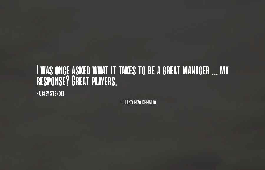 Casey Stengel Sayings: I was once asked what it takes to be a great manager ... my response?