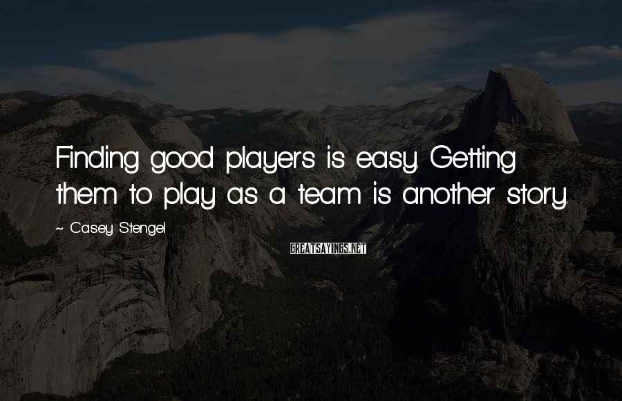 Casey Stengel Sayings: Finding good players is easy. Getting them to play as a team is another story.