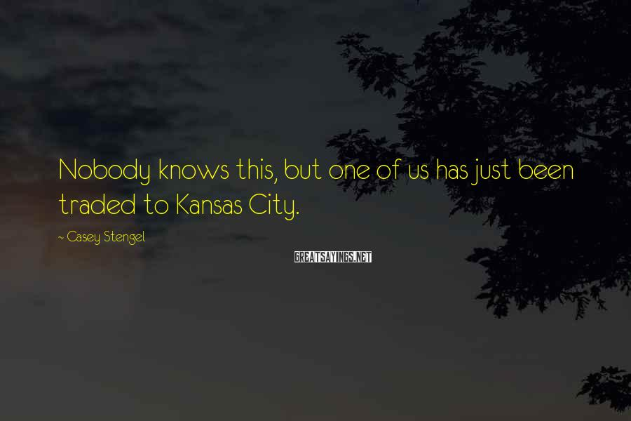 Casey Stengel Sayings: Nobody knows this, but one of us has just been traded to Kansas City.