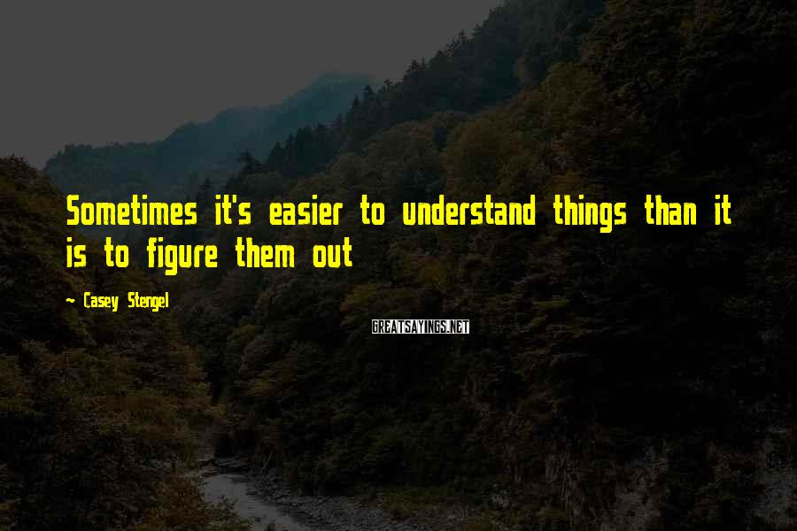 Casey Stengel Sayings: Sometimes it's easier to understand things than it is to figure them out