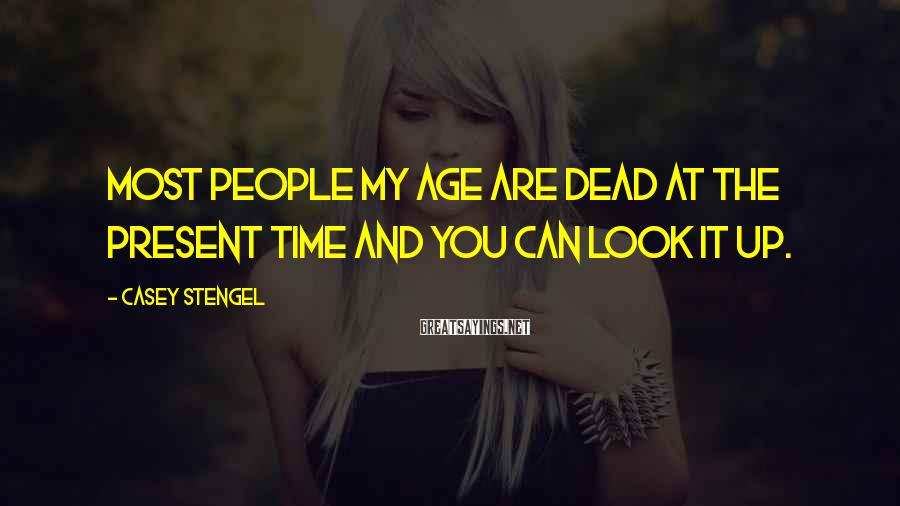 Casey Stengel Sayings: Most people my age are dead at the present time and you can look it