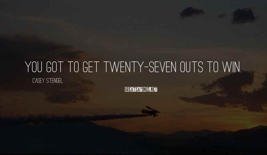 Casey Stengel Sayings: You got to get twenty-seven outs to win.