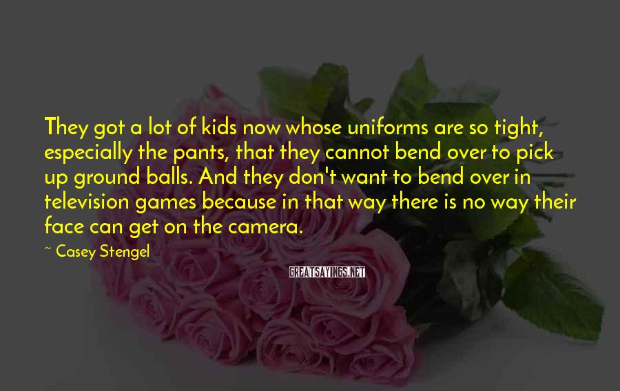 Casey Stengel Sayings: They got a lot of kids now whose uniforms are so tight, especially the pants,