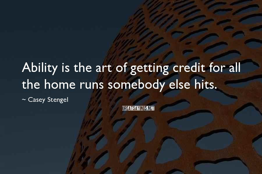 Casey Stengel Sayings: Ability is the art of getting credit for all the home runs somebody else hits.