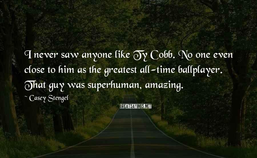Casey Stengel Sayings: I never saw anyone like Ty Cobb. No one even close to him as the