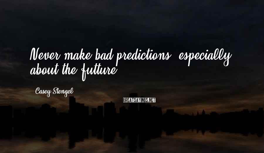 Casey Stengel Sayings: Never make bad predictions, especially about the futture.