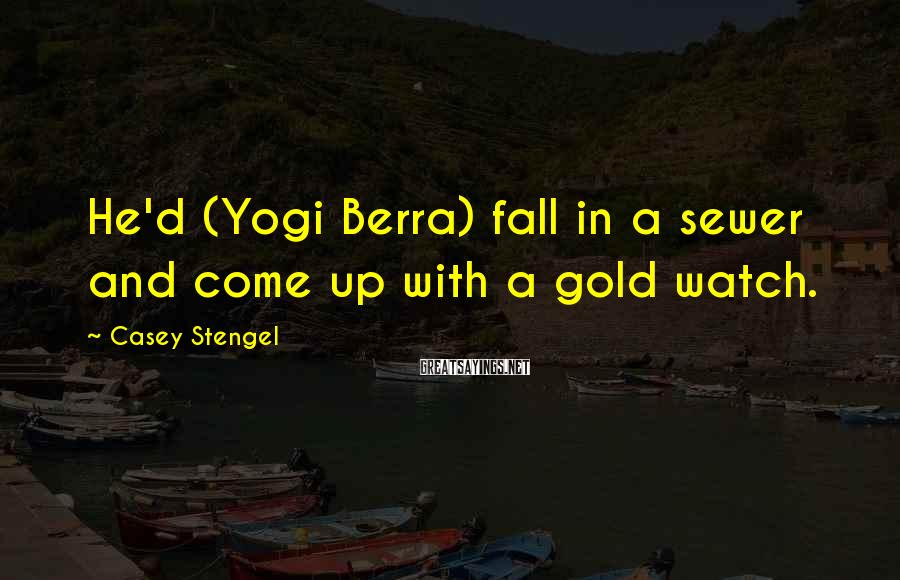 Casey Stengel Sayings: He'd (Yogi Berra) fall in a sewer and come up with a gold watch.