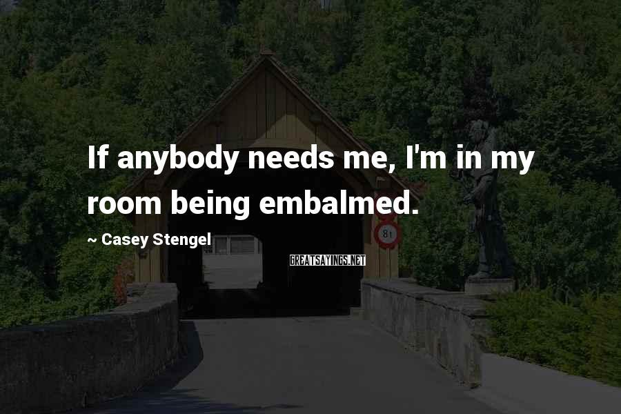 Casey Stengel Sayings: If anybody needs me, I'm in my room being embalmed.