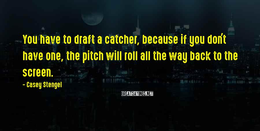 Casey Stengel Sayings: You have to draft a catcher, because if you don't have one, the pitch will