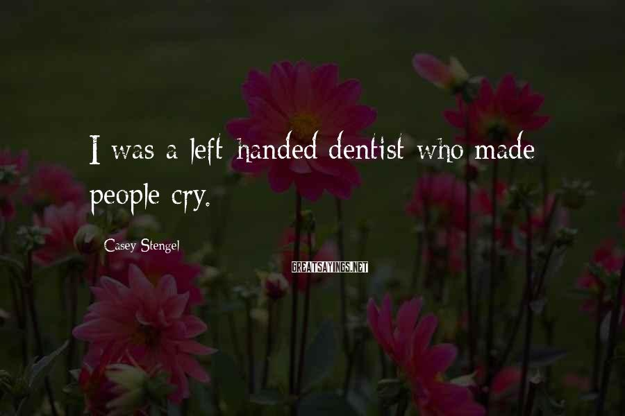 Casey Stengel Sayings: I was a left-handed dentist who made people cry.