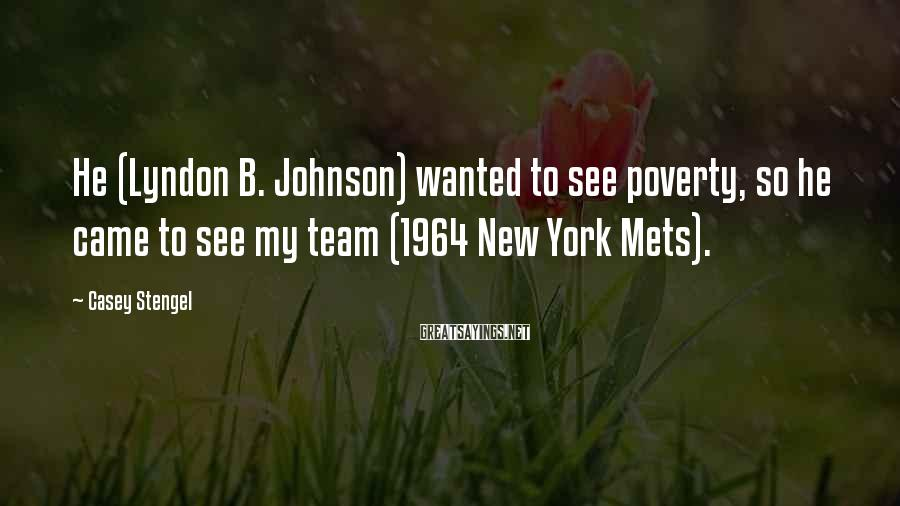 Casey Stengel Sayings: He (Lyndon B. Johnson) wanted to see poverty, so he came to see my team