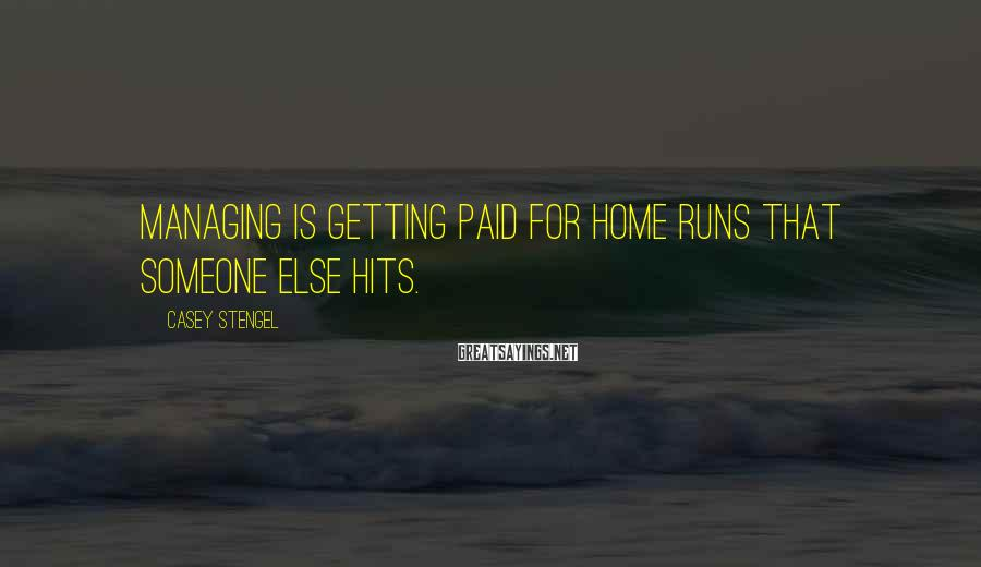 Casey Stengel Sayings: Managing is getting paid for home runs that someone else hits.