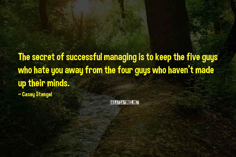 Casey Stengel Sayings: The secret of successful managing is to keep the five guys who hate you away