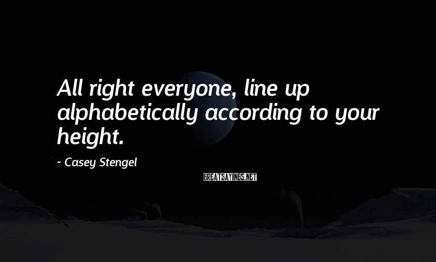 Casey Stengel Sayings: All right everyone, line up alphabetically according to your height.