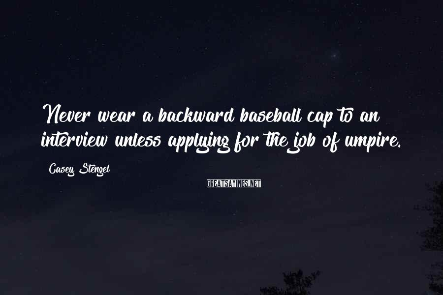 Casey Stengel Sayings: Never wear a backward baseball cap to an interview unless applying for the job of