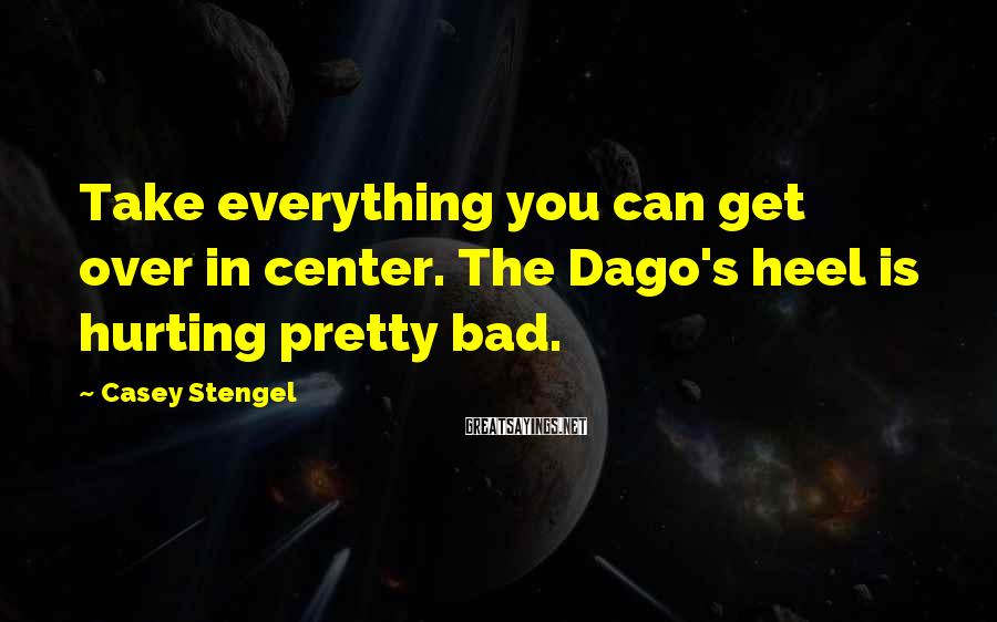 Casey Stengel Sayings: Take everything you can get over in center. The Dago's heel is hurting pretty bad.