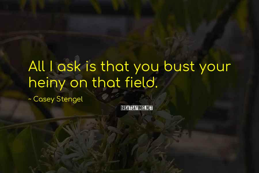Casey Stengel Sayings: All I ask is that you bust your heiny on that field.