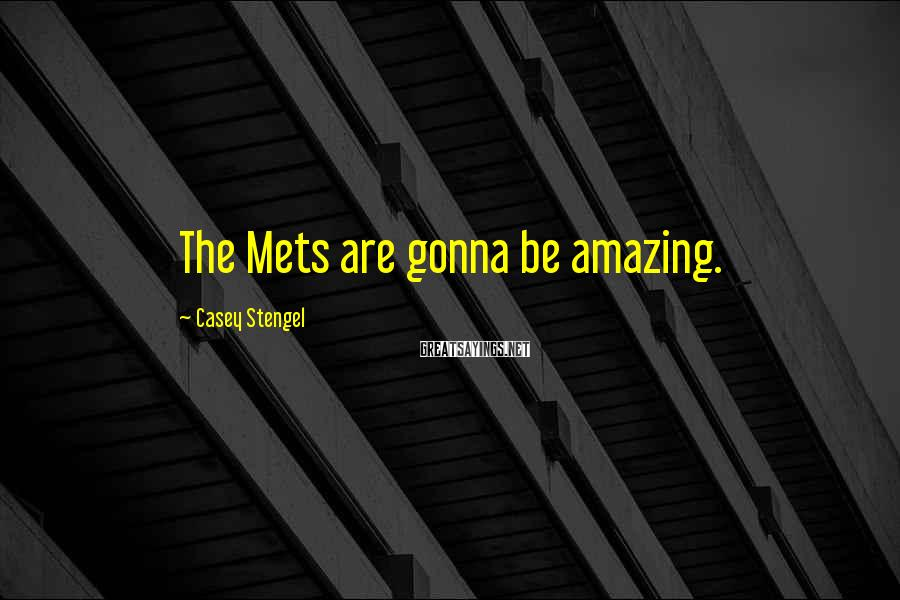 Casey Stengel Sayings: The Mets are gonna be amazing.