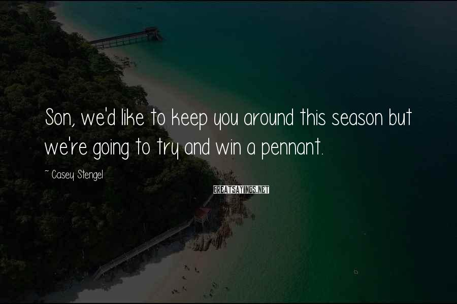 Casey Stengel Sayings: Son, we'd like to keep you around this season but we're going to try and