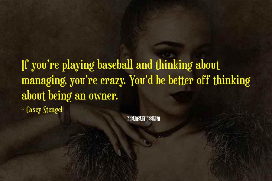 Casey Stengel Sayings: If you're playing baseball and thinking about managing, you're crazy. You'd be better off thinking