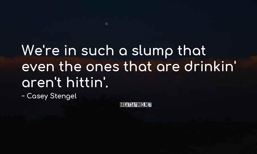Casey Stengel Sayings: We're in such a slump that even the ones that are drinkin' aren't hittin'.