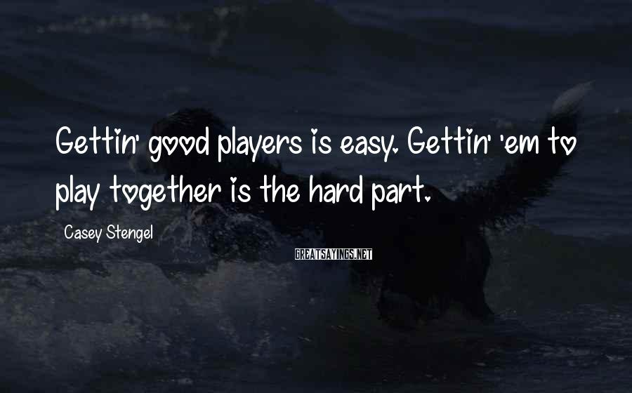 Casey Stengel Sayings: Gettin' good players is easy. Gettin' 'em to play together is the hard part.