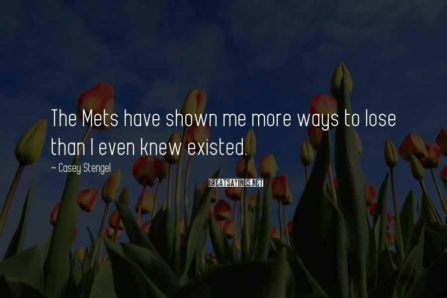 Casey Stengel Sayings: The Mets have shown me more ways to lose than I even knew existed.