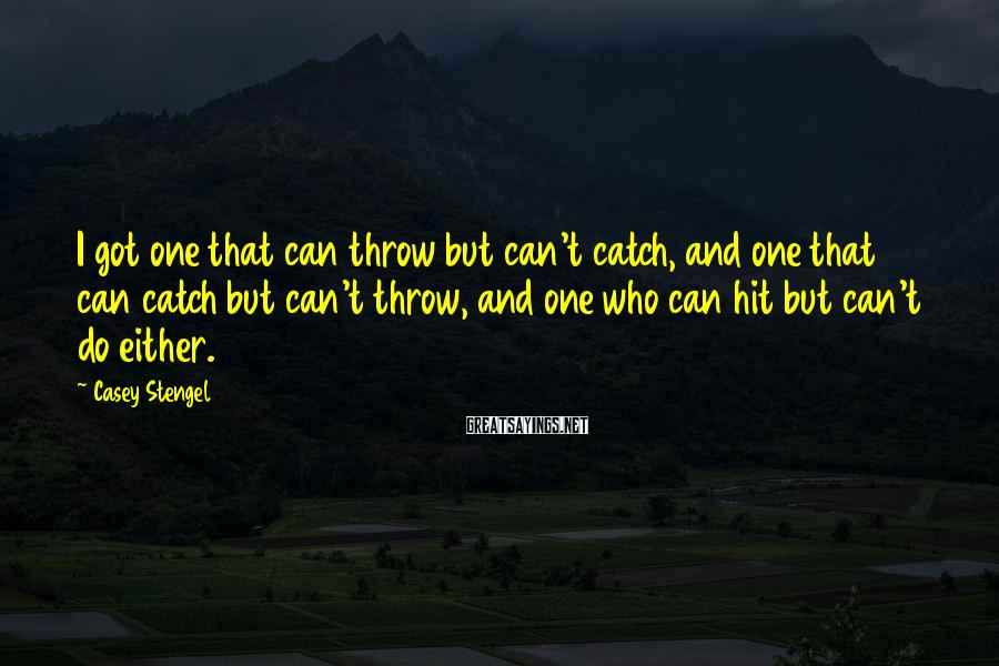 Casey Stengel Sayings: I got one that can throw but can't catch, and one that can catch but