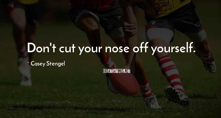 Casey Stengel Sayings: Don't cut your nose off yourself.