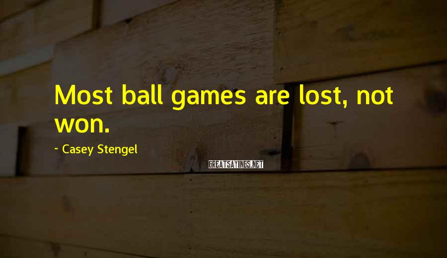 Casey Stengel Sayings: Most ball games are lost, not won.