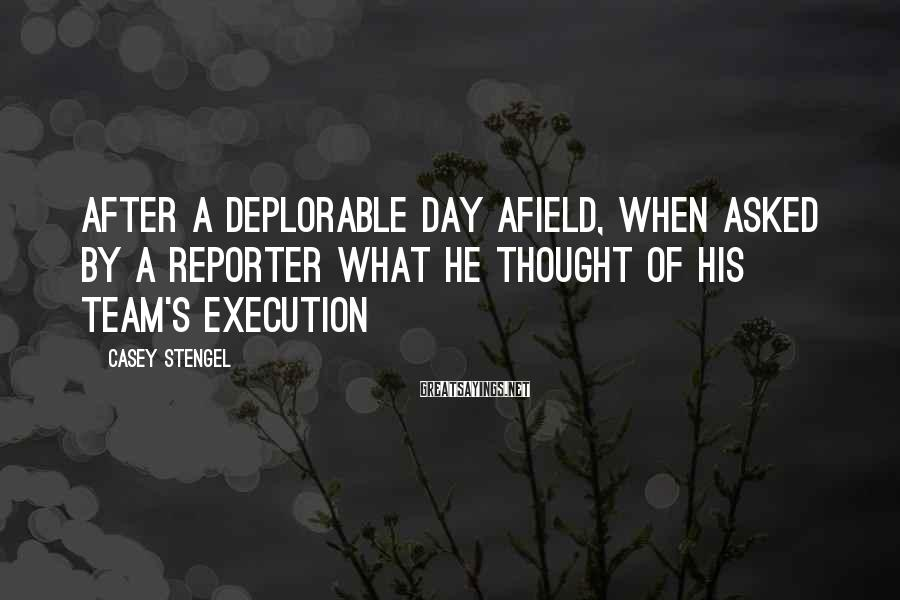 Casey Stengel Sayings: After a deplorable day afield, when asked by a reporter what he thought of his