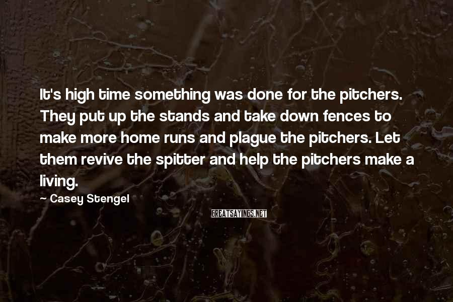 Casey Stengel Sayings: It's high time something was done for the pitchers. They put up the stands and