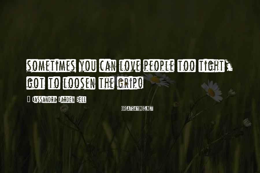 Cassandra Darden Bell Sayings: sometimes you can love people too tight, got to loosen the grip!