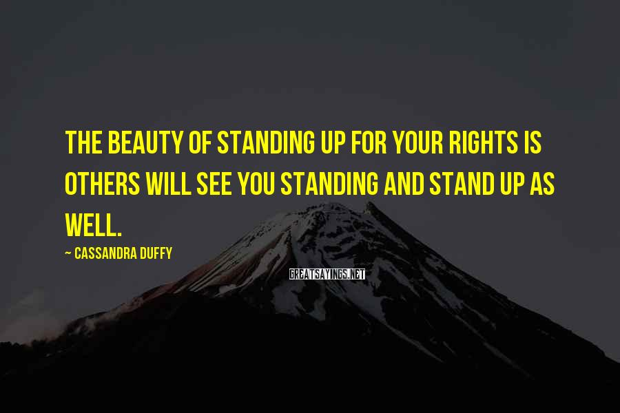 Cassandra Duffy Sayings: The beauty of standing up for your rights is others will see you standing and