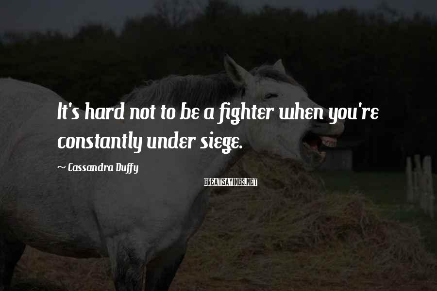 Cassandra Duffy Sayings: It's hard not to be a fighter when you're constantly under siege.