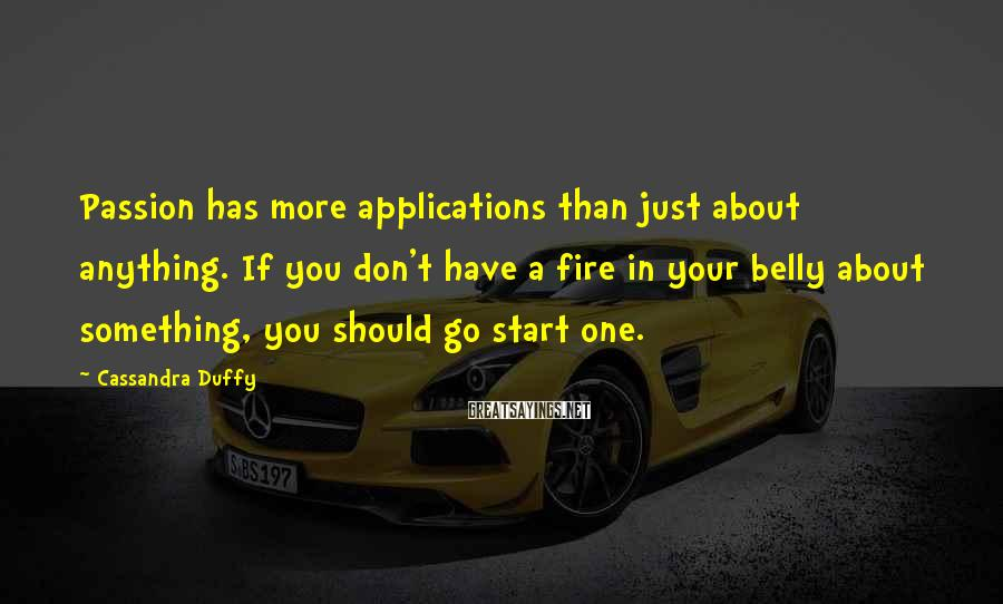 Cassandra Duffy Sayings: Passion has more applications than just about anything. If you don't have a fire in