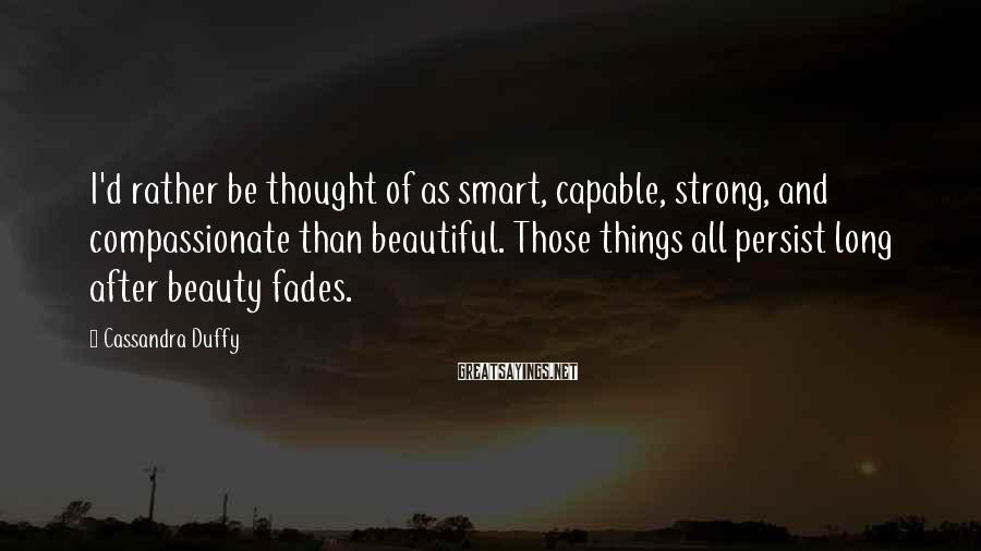 Cassandra Duffy Sayings: I'd rather be thought of as smart, capable, strong, and compassionate than beautiful. Those things