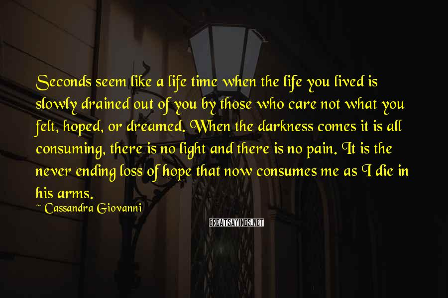 Cassandra Giovanni Sayings: Seconds seem like a life time when the life you lived is slowly drained out