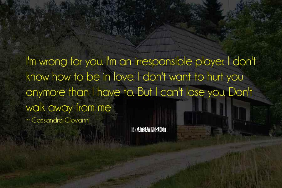 Cassandra Giovanni Sayings: I'm wrong for you. I'm an irresponsible player. I don't know how to be in
