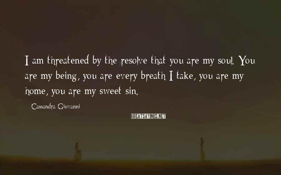 Cassandra Giovanni Sayings: I am threatened by the resolve that you are my soul. You are my being,
