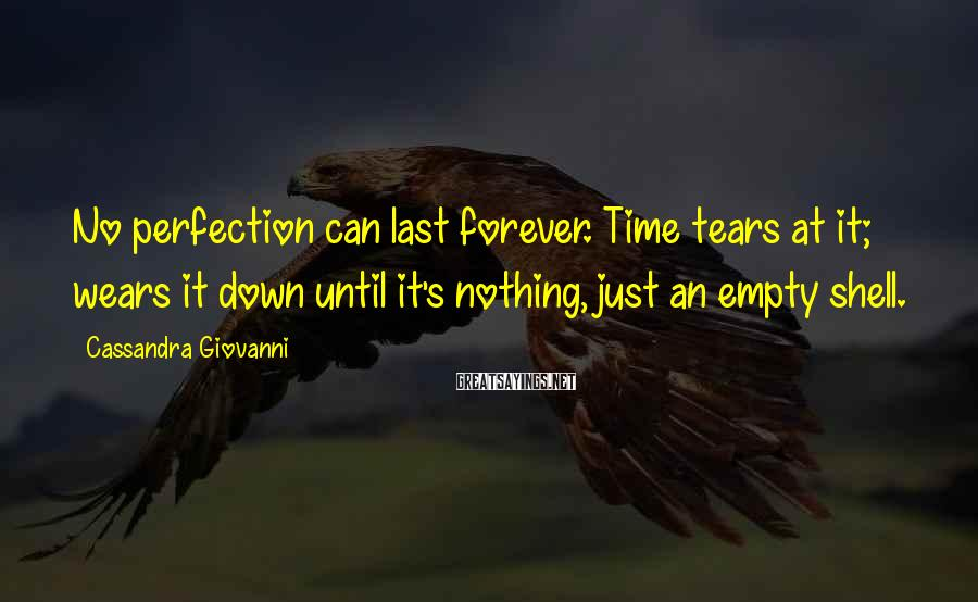 Cassandra Giovanni Sayings: No perfection can last forever. Time tears at it; wears it down until it's nothing,