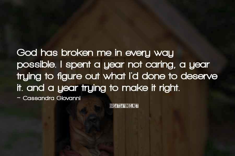 Cassandra Giovanni Sayings: God has broken me in every way possible. I spent a year not caring, a